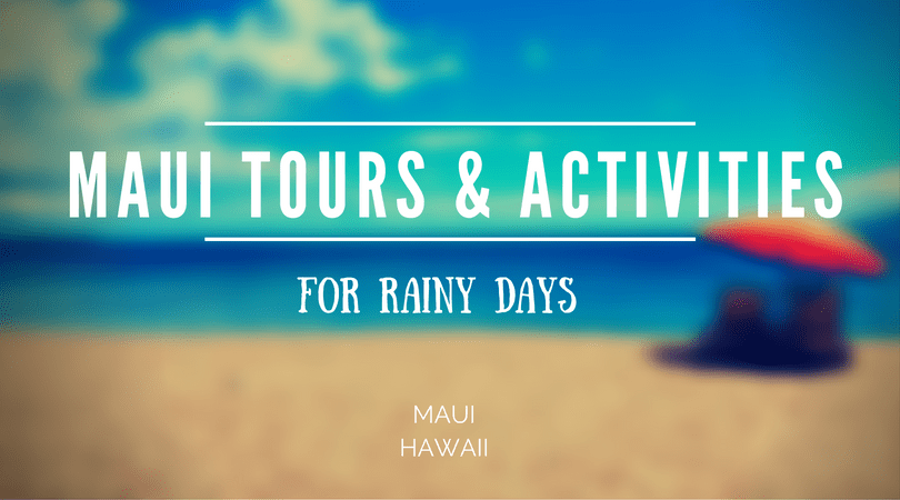 Maui Tours and Activities for Rainy Days