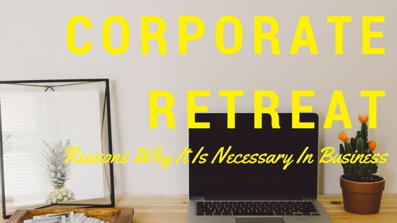 The Importance of Having Corporate Retreats & Team Building
